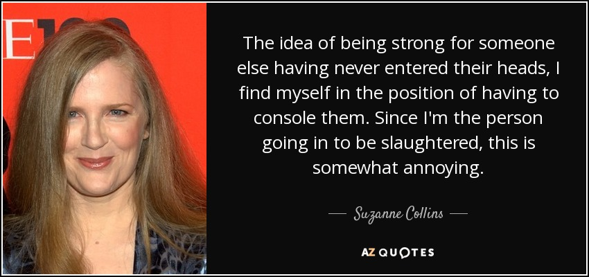 The idea of being strong for someone else having never entered their heads, I find myself in the position of having to console them. Since I'm the person going in to be slaughtered, this is somewhat annoying. - Suzanne Collins