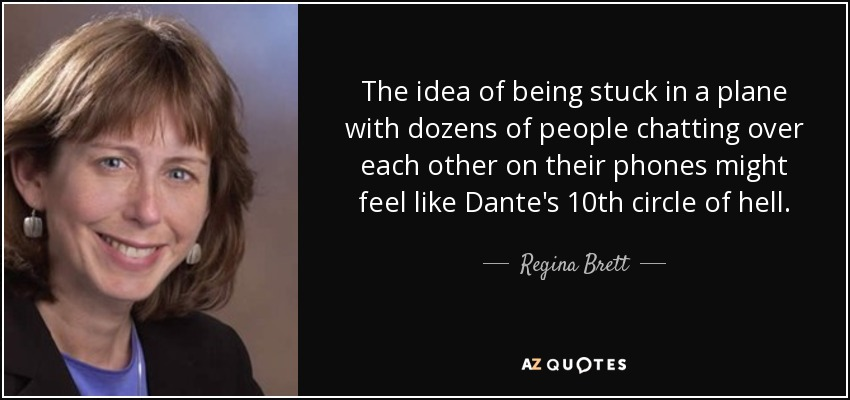 The idea of being stuck in a plane with dozens of people chatting over each other on their phones might feel like Dante's 10th circle of hell. - Regina Brett