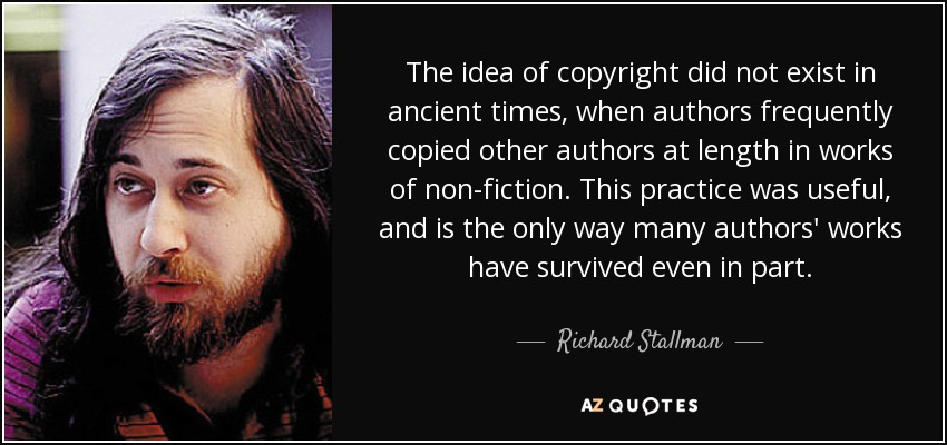 The idea of copyright did not exist in ancient times, when authors frequently copied other authors at length in works of non-fiction. This practice was useful, and is the only way many authors' works have survived even in part. - Richard Stallman