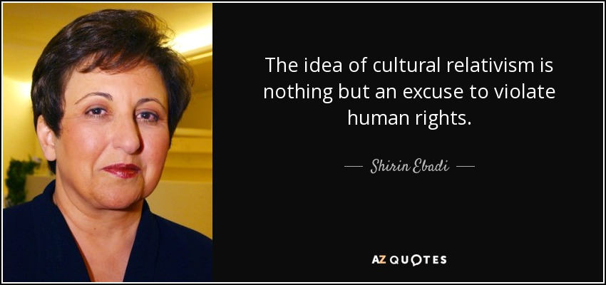 The idea of cultural relativism is nothing but an excuse to violate human rights. - Shirin Ebadi