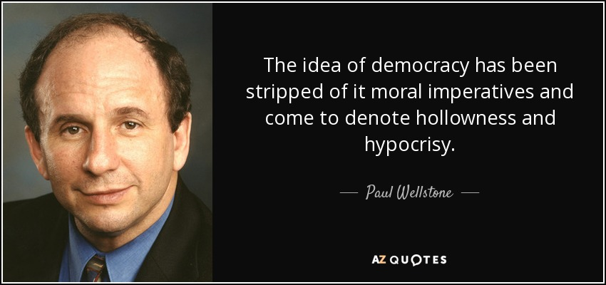 The idea of democracy has been stripped of it moral imperatives and come to denote hollowness and hypocrisy. - Paul Wellstone