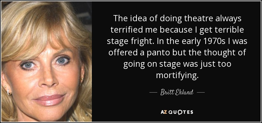 The idea of doing theatre always terrified me because I get terrible stage fright. In the early 1970s I was offered a panto but the thought of going on stage was just too mortifying. - Britt Ekland