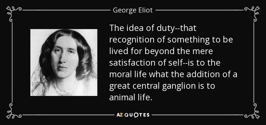 The idea of duty--that recognition of something to be lived for beyond the mere satisfaction of self--is to the moral life what the addition of a great central ganglion is to animal life. - George Eliot