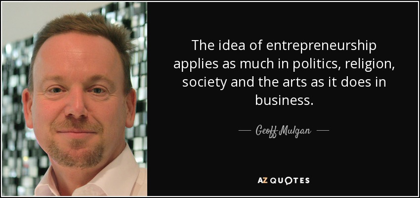 The idea of entrepreneurship applies as much in politics, religion, society and the arts as it does in business. - Geoff Mulgan