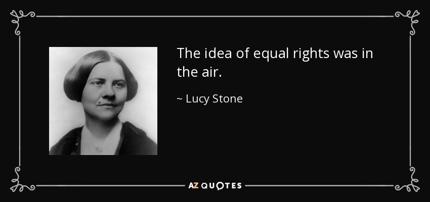 The idea of equal rights was in the air. - Lucy Stone