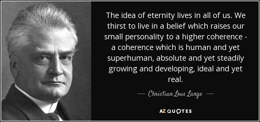The idea of eternity lives in all of us. We thirst to live in a belief which raises our small personality to a higher coherence - a coherence which is human and yet superhuman, absolute and yet steadily growing and developing, ideal and yet real. - Christian Lous Lange
