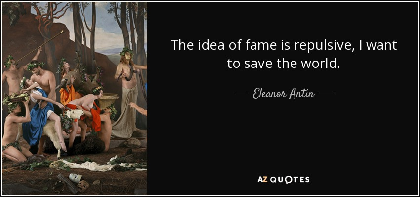 The idea of fame is repulsive, I want to save the world. - Eleanor Antin