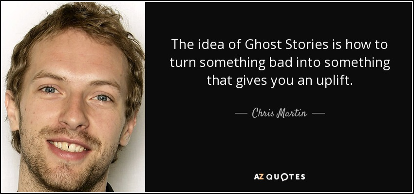 The idea of Ghost Stories is how to turn something bad into something that gives you an uplift. - Chris Martin