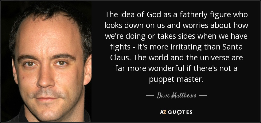The idea of God as a fatherly figure who looks down on us and worries about how we're doing or takes sides when we have fights - it's more irritating than Santa Claus. The world and the universe are far more wonderful if there's not a puppet master. - Dave Matthews