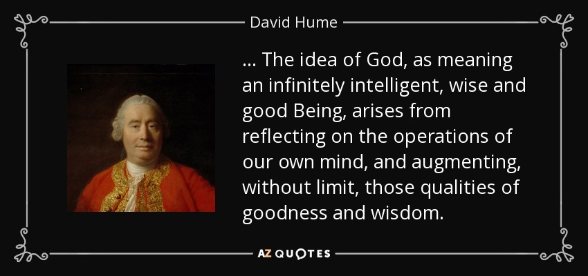 ... The idea of God, as meaning an infinitely intelligent, wise and good Being, arises from reflecting on the operations of our own mind, and augmenting, without limit, those qualities of goodness and wisdom. - David Hume