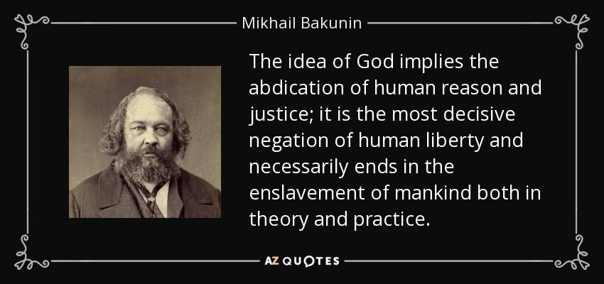 The idea of God implies the abdication of human reason and justice; it is the most decisive negation of human liberty and necessarily ends in the enslavement of mankind both in theory and practice. - Mikhail Bakunin
