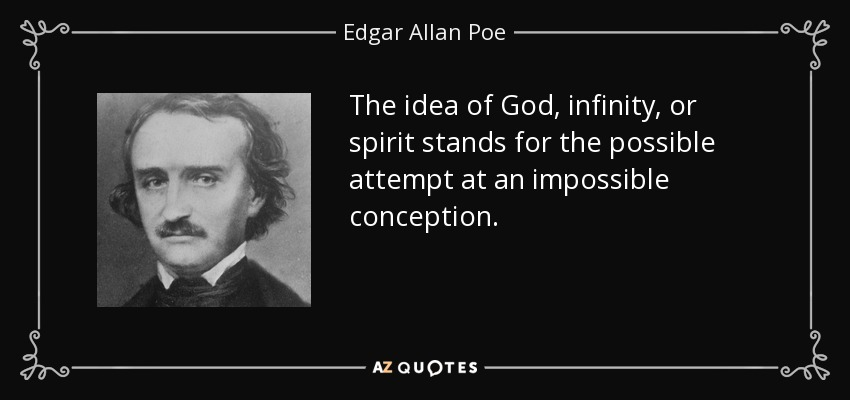 The idea of God, infinity, or spirit stands for the possible attempt at an impossible conception. - Edgar Allan Poe