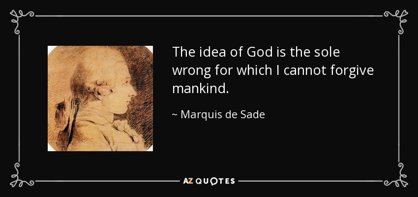 The idea of God is the sole wrong for which I cannot forgive mankind. - Marquis de Sade