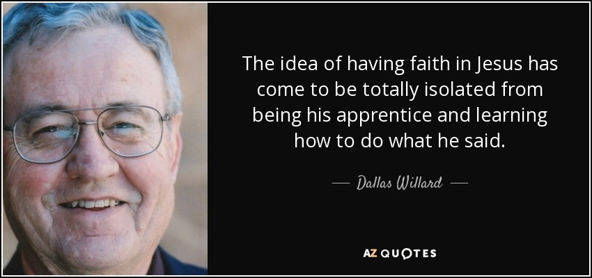 The idea of having faith in Jesus has come to be totally isolated from being his apprentice and learning how to do what he said. - Dallas Willard