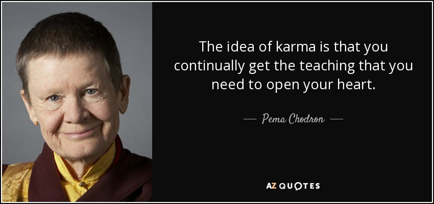 The idea of karma is that you continually get the teaching that you need to open your heart. - Pema Chodron