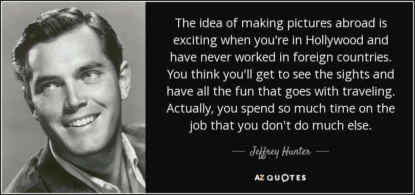 The idea of making pictures abroad is exciting when you're in Hollywood and have never worked in foreign countries. You think you'll get to see the sights and have all the fun that goes with traveling. Actually, you spend so much time on the job that you don't do much else. - Jeffrey Hunter