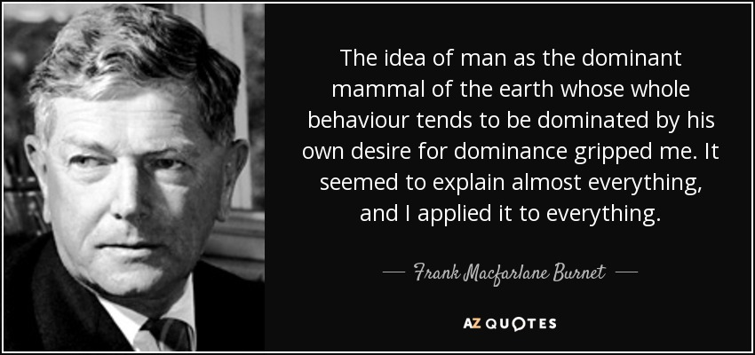 The idea of man as the dominant mammal of the earth whose whole behaviour tends to be dominated by his own desire for dominance gripped me. It seemed to explain almost everything, and I applied it to everything. - Frank Macfarlane Burnet