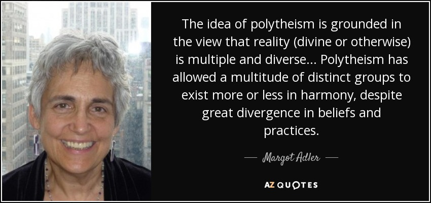 The idea of polytheism is grounded in the view that reality (divine or otherwise) is multiple and diverse... Polytheism has allowed a multitude of distinct groups to exist more or less in harmony, despite great divergence in beliefs and practices. - Margot Adler
