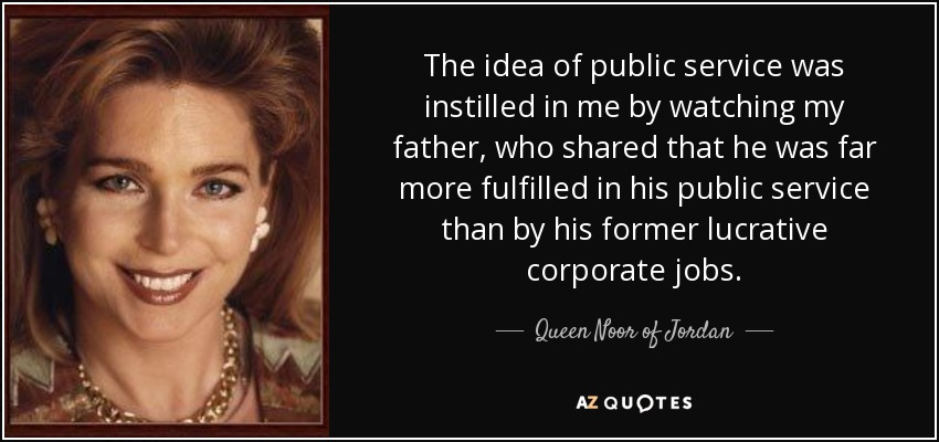 The idea of public service was instilled in me by watching my father, who shared that he was far more fulfilled in his public service than by his former lucrative corporate jobs. - Queen Noor of Jordan