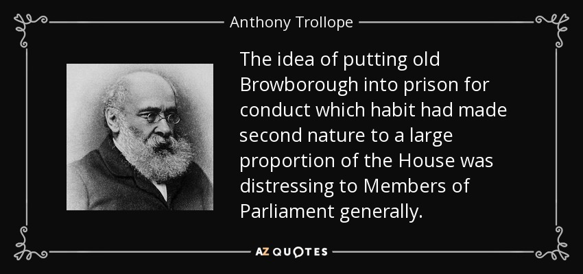 The idea of putting old Browborough into prison for conduct which habit had made second nature to a large proportion of the House was distressing to Members of Parliament generally. - Anthony Trollope