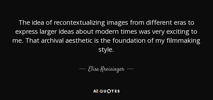 The idea of recontextualizing images from different eras to express larger ideas about modern times was very exciting to me. That archival aesthetic is the foundation of my filmmaking style. - Elisa Kreisinger