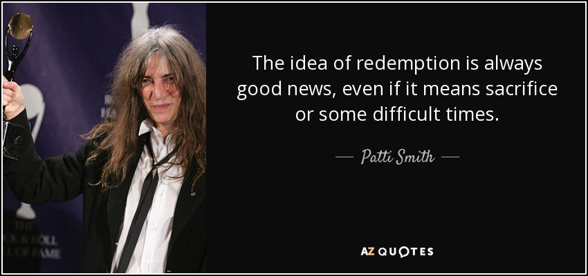 The idea of redemption is always good news, even if it means sacrifice or some difficult times. - Patti Smith