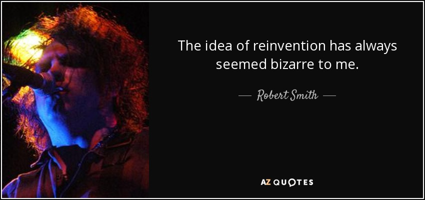 The idea of reinvention has always seemed bizarre to me. - Robert Smith