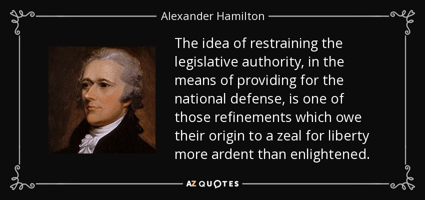 The idea of restraining the legislative authority, in the means of providing for the national defense, is one of those refinements which owe their origin to a zeal for liberty more ardent than enlightened. - Alexander Hamilton