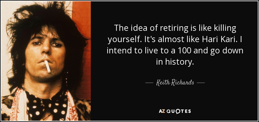 The idea of retiring is like killing yourself. It's almost like Hari Kari. I intend to live to a 100 and go down in history. - Keith Richards