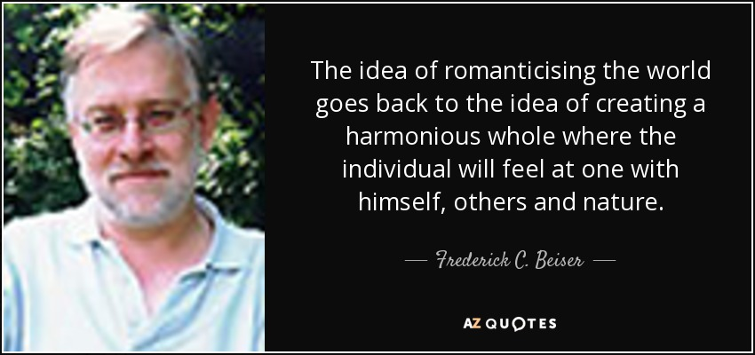 The idea of romanticising the world goes back to the idea of creating a harmonious whole where the individual will feel at one with himself, others and nature. - Frederick C. Beiser