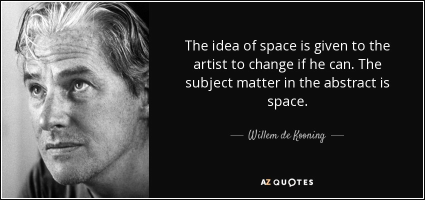 The idea of space is given to the artist to change if he can. The subject matter in the abstract is space. - Willem de Kooning