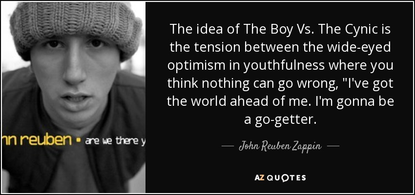 The idea of The Boy Vs. The Cynic is the tension between the wide-eyed optimism in youthfulness where you think nothing can go wrong,