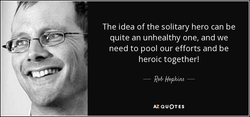 The idea of the solitary hero can be quite an unhealthy one, and we need to pool our efforts and be heroic together! - Rob Hopkins