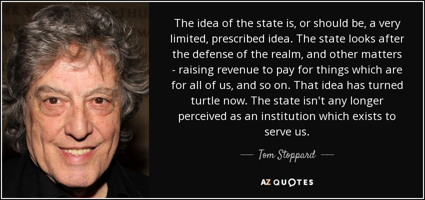 The idea of the state is, or should be, a very limited, prescribed idea. The state looks after the defense of the realm, and other matters - raising revenue to pay for things which are for all of us, and so on. That idea has turned turtle now. The state isn't any longer perceived as an institution which exists to serve us. - Tom Stoppard