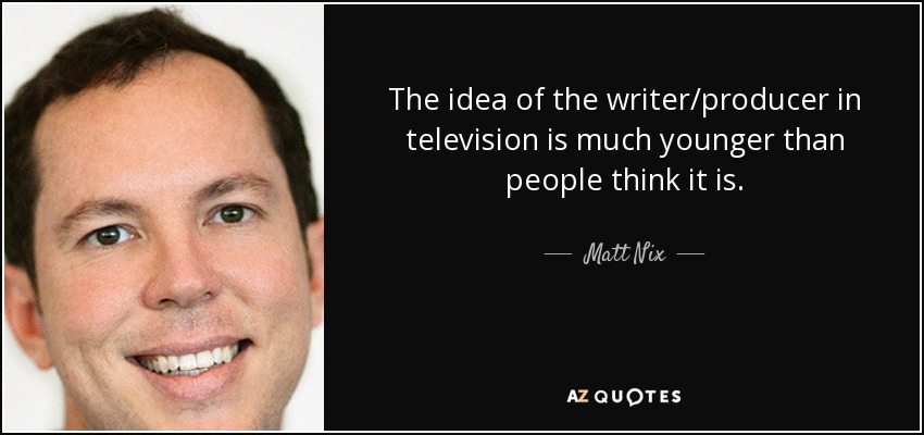 The idea of the writer/producer in television is much younger than people think it is. - Matt Nix