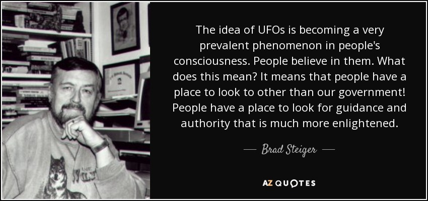 The idea of UFOs is becoming a very prevalent phenomenon in people's consciousness. People believe in them. What does this mean? It means that people have a place to look to other than our government! People have a place to look for guidance and authority that is much more enlightened. - Brad Steiger
