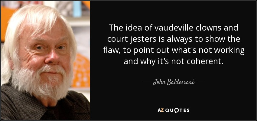 The idea of vaudeville clowns and court jesters is always to show the flaw, to point out what's not working and why it's not coherent. - John Baldessari