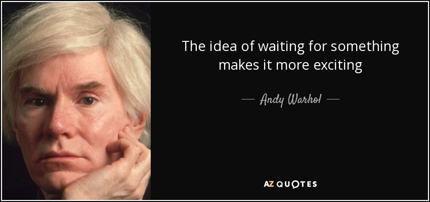 The idea of waiting for something makes it more exciting - Andy Warhol