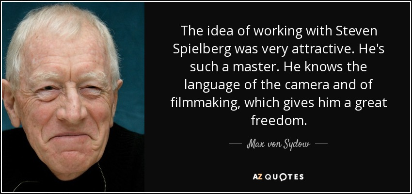 The idea of working with Steven Spielberg was very attractive. He's such a master. He knows the language of the camera and of filmmaking, which gives him a great freedom. - Max von Sydow
