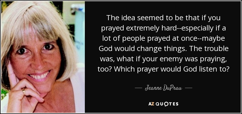 The idea seemed to be that if you prayed extremely hard--especially if a lot of people prayed at once--maybe God would change things. The trouble was, what if your enemy was praying, too? Which prayer would God listen to? - Jeanne DuPrau