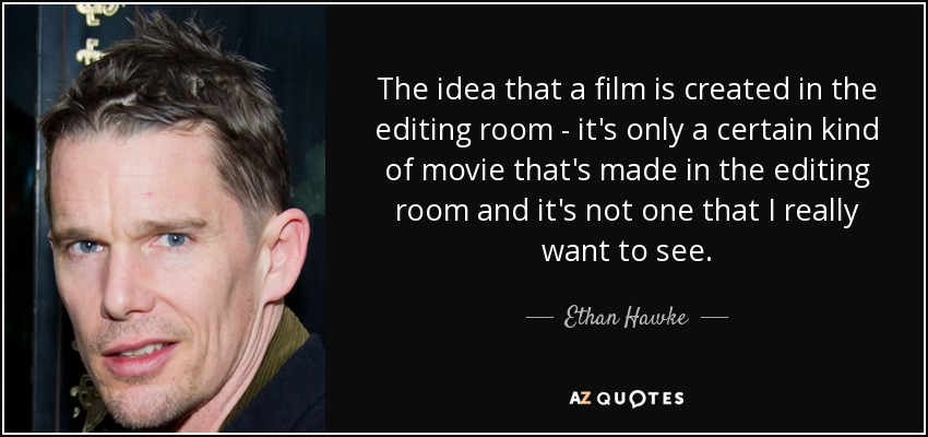 Ethan Hawke Quote The Idea That A Film Is Created In The Editing
