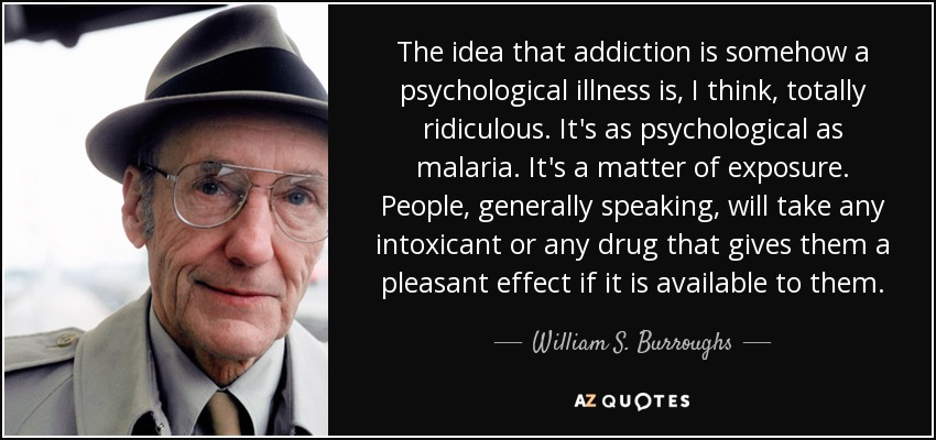 The idea that addiction is somehow a psychological illness is, I think, totally ridiculous. It's as psychological as malaria. It's a matter of exposure. People, generally speaking, will take any intoxicant or any drug that gives them a pleasant effect if it is available to them. - William S. Burroughs