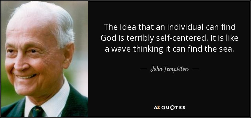 The idea that an individual can find God is terribly self-centered. It is like a wave thinking it can find the sea. - John Templeton
