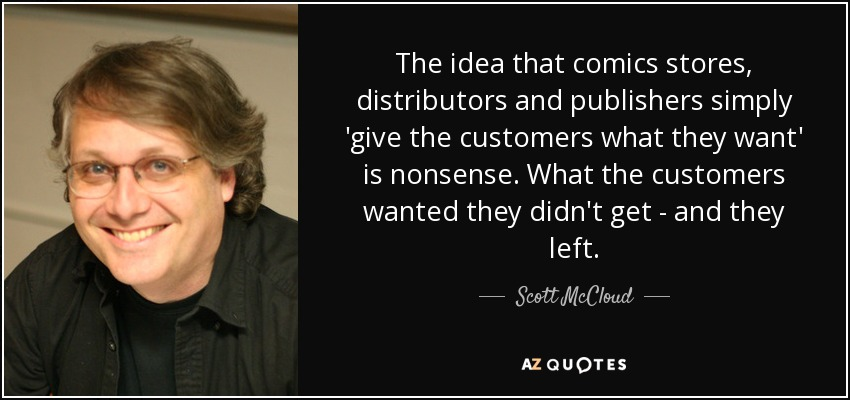 The idea that comics stores, distributors and publishers simply 'give the customers what they want' is nonsense. What the customers wanted they didn't get - and they left. - Scott McCloud