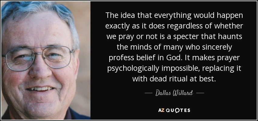 The idea that everything would happen exactly as it does regardless of whether we pray or not is a specter that haunts the minds of many who sincerely profess belief in God. It makes prayer psychologically impossible, replacing it with dead ritual at best. - Dallas Willard