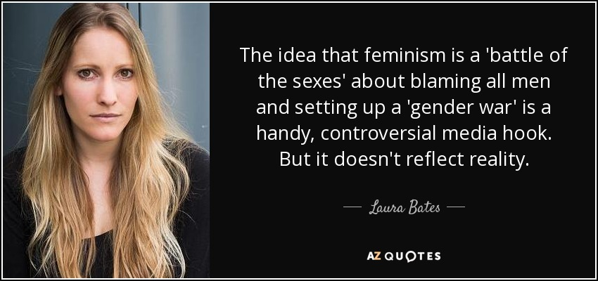 The idea that feminism is a 'battle of the sexes' about blaming all men and setting up a 'gender war' is a handy, controversial media hook. But it doesn't reflect reality. - Laura Bates