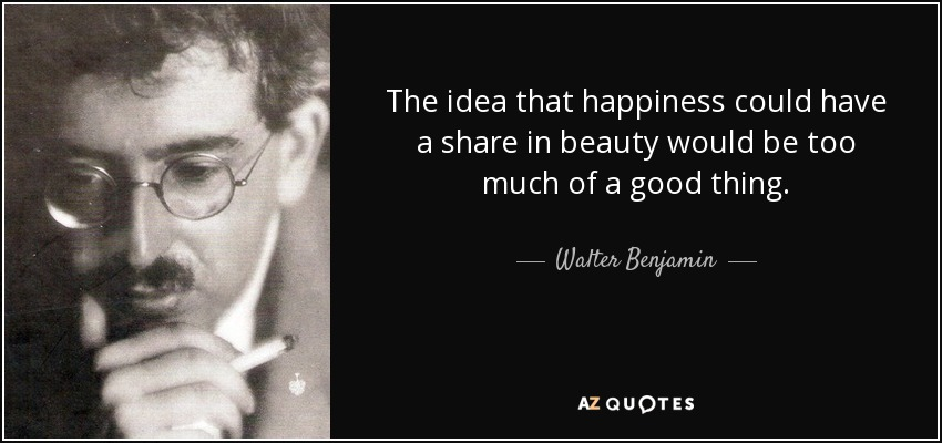 The idea that happiness could have a share in beauty would be too much of a good thing. - Walter Benjamin