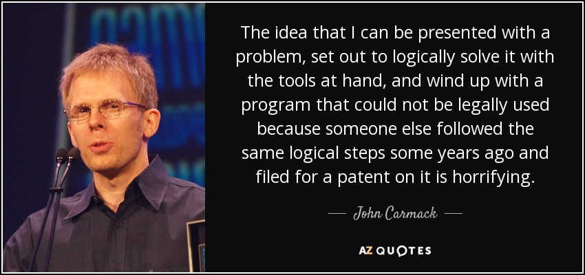 The idea that I can be presented with a problem, set out to logically solve it with the tools at hand, and wind up with a program that could not be legally used because someone else followed the same logical steps some years ago and filed for a patent on it is horrifying. - John Carmack
