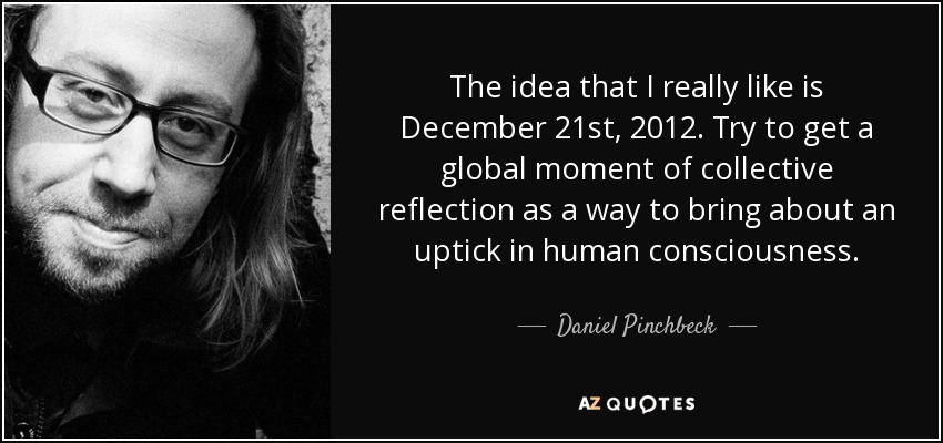 The idea that I really like is December 21st, 2012. Try to get a global moment of collective reflection as a way to bring about an uptick in human consciousness. - Daniel Pinchbeck
