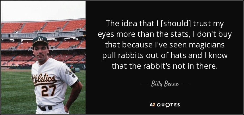 The idea that I [should] trust my eyes more than the stats, I don't buy that because I've seen magicians pull rabbits out of hats and I know that the rabbit's not in there. - Billy Beane